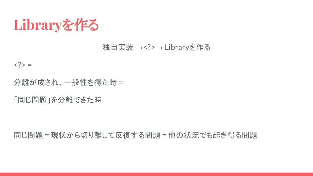 Libraryを作る 独自実装 →<?>→ Libraryを作る <?> = 分離が成され、一...