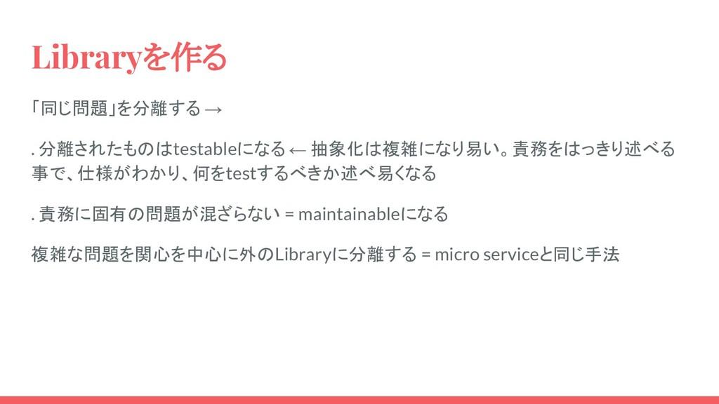 Libraryを作る 「同じ問題」を分離する → . 分離されたものはtestableになる ...