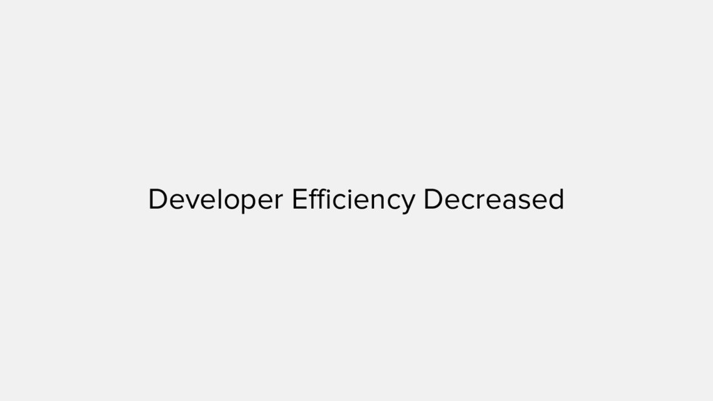 Developer Efficiency Decreased