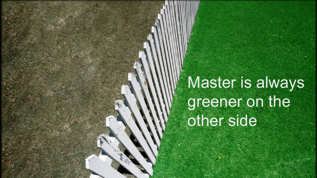Master is always greener on the other side