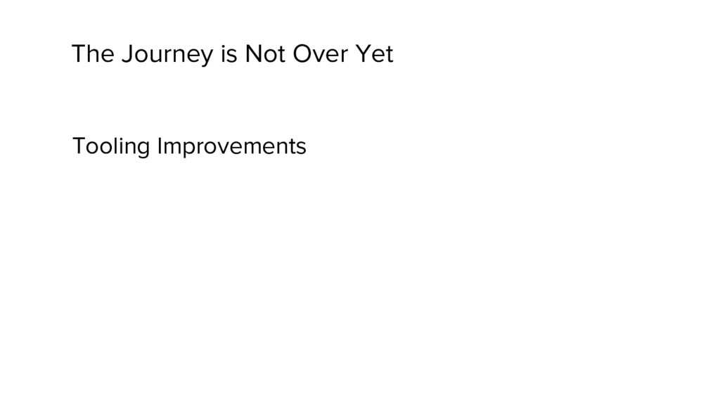 The Journey is Not Over Yet Tooling Improvements