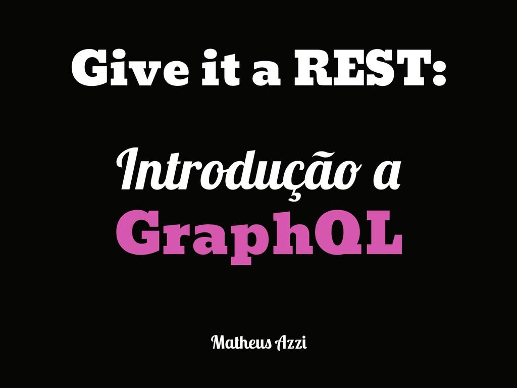 Matheus Azzi Introdução a GraphQL Give it a RES...