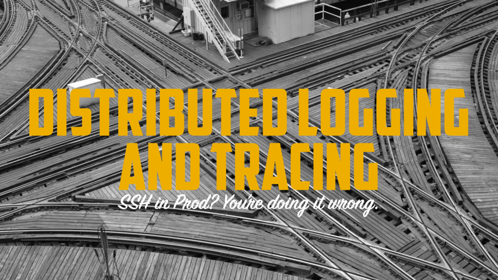 DISTRIBUTED LOGGING AND TRACING SSH in Prod? Yo...