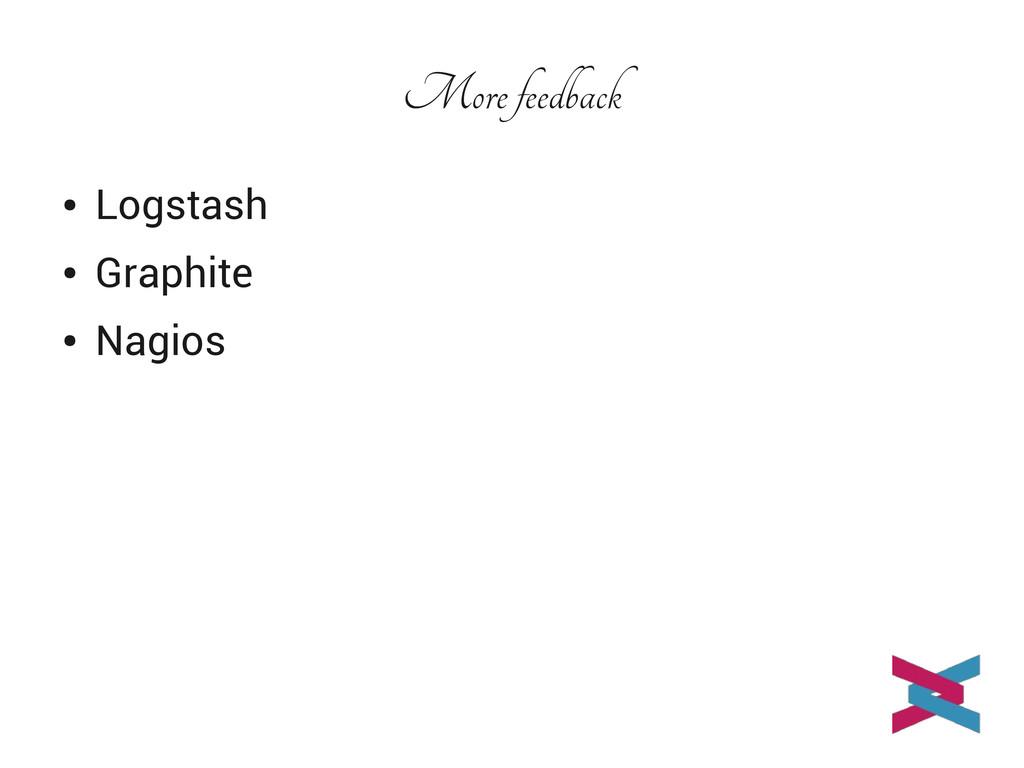 More feedback ● Logstash ● Graphite ● Nagios