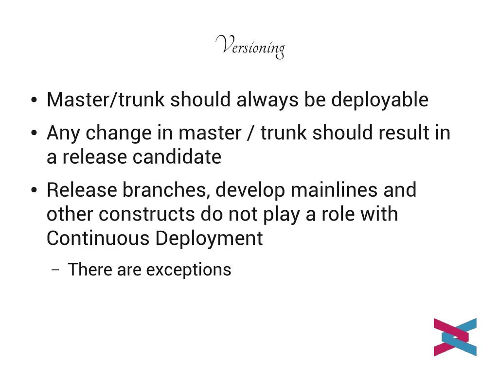 Versioning ● Master/trunk should always be depl...