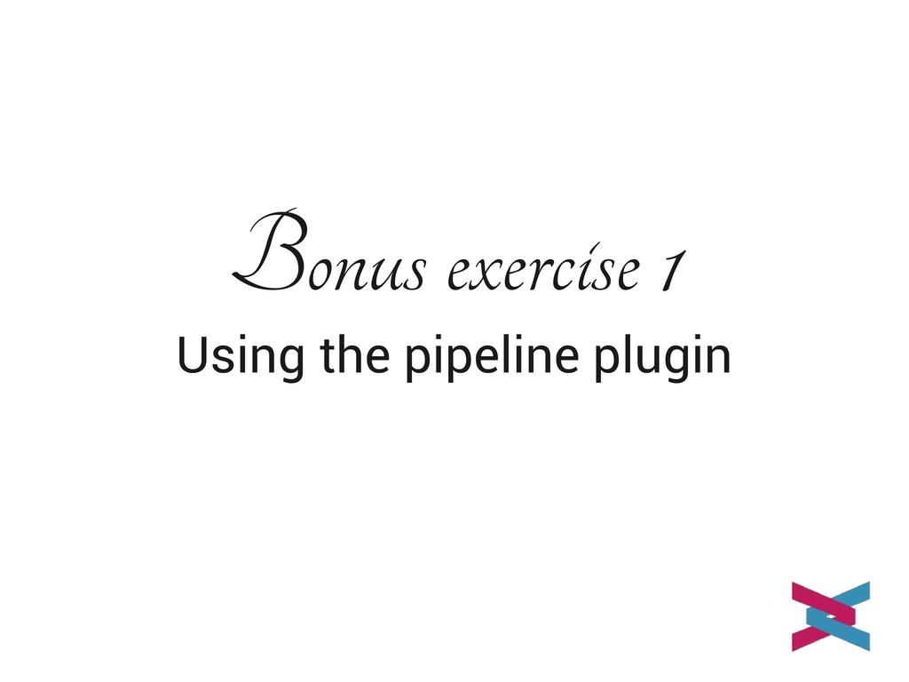 Bonus exercise 1 Using the pipeline plugin