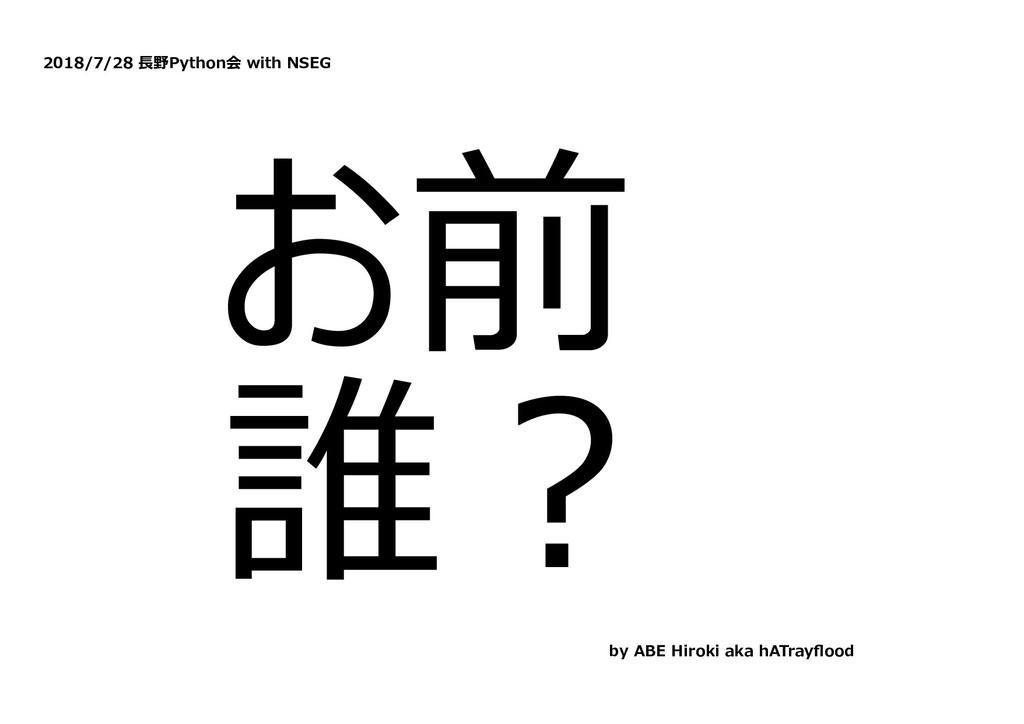 2018/7/28 ⻑野Python会 with NSEG お前 誰︖ by ABE Hiro...