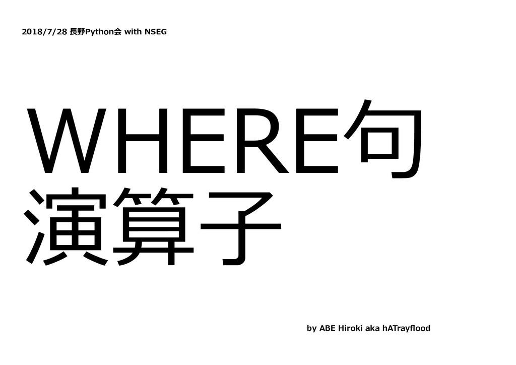 2018/7/28 ⻑野Python会 with NSEG WHERE句 演算⼦ by ABE...