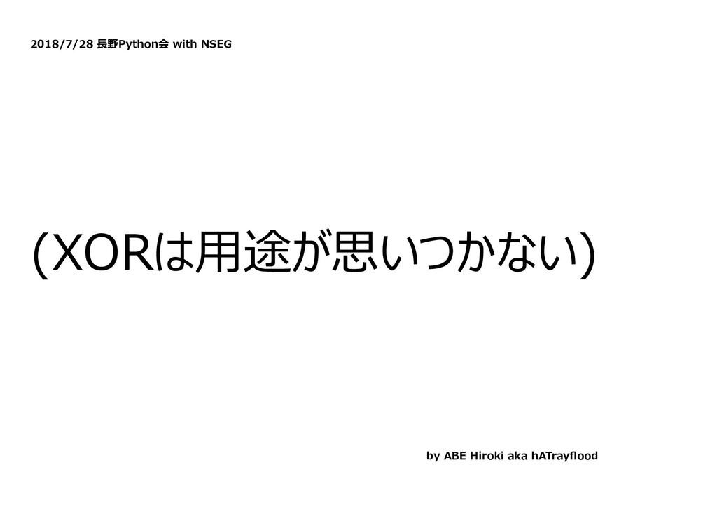 2018/7/28 ⻑野Python会 with NSEG (XORは⽤途が思いつかない) b...