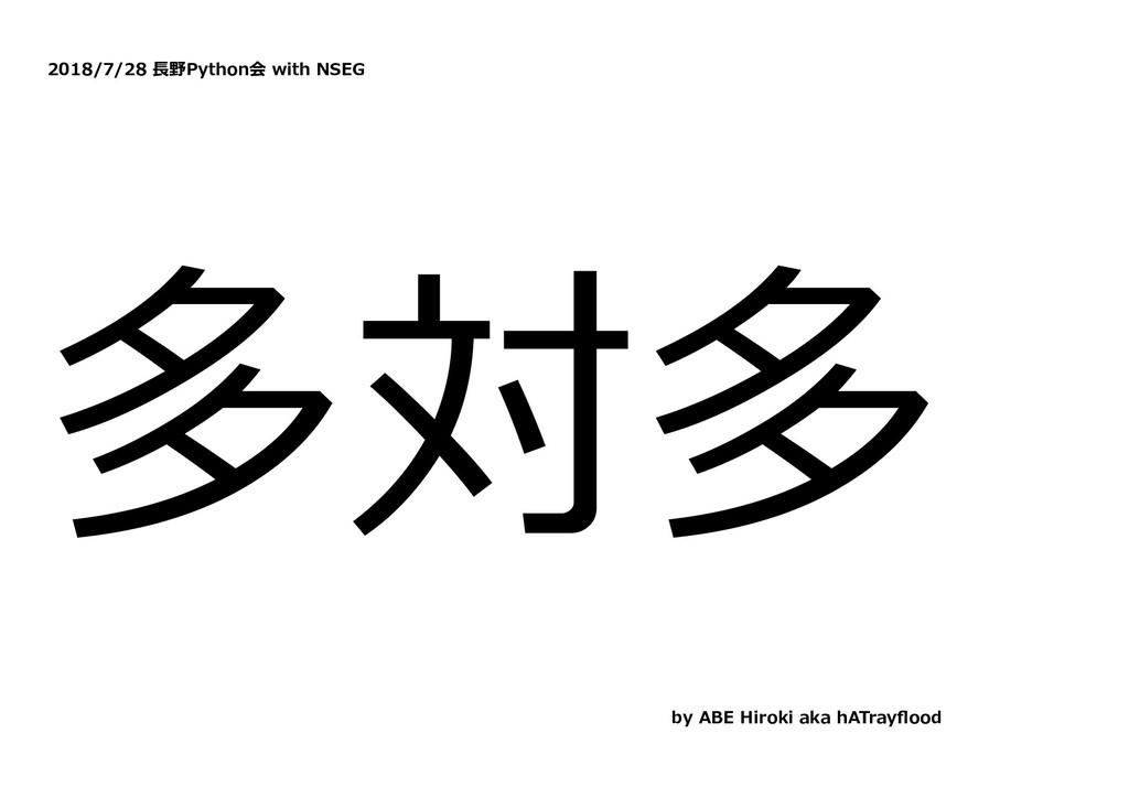 2018/7/28 ⻑野Python会 with NSEG 多対多 by ABE Hiroki...