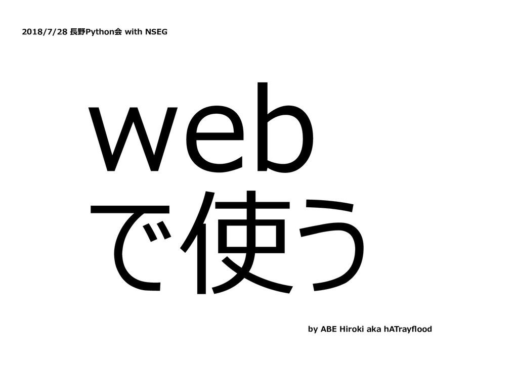 2018/7/28 ⻑野Python会 with NSEG web で使う by ABE Hi...