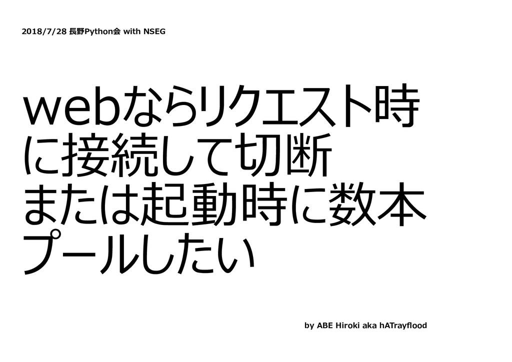 2018/7/28 ⻑野Python会 with NSEG webならリクエスト時 に接続して...