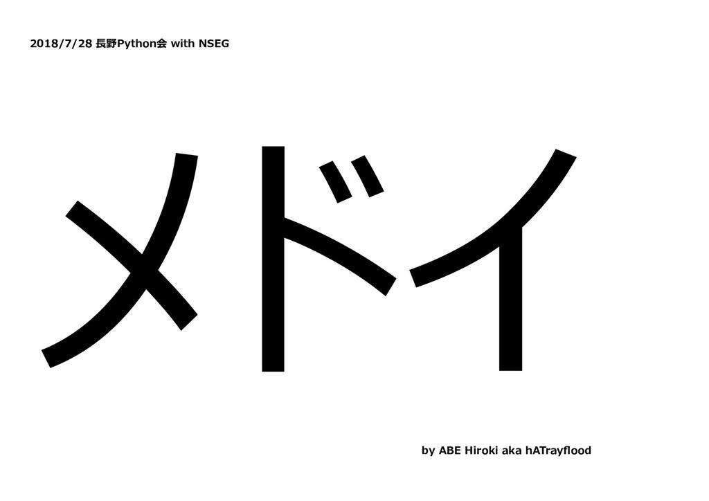 2018/7/28 ⻑野Python会 with NSEG メドイ by ABE Hiroki...