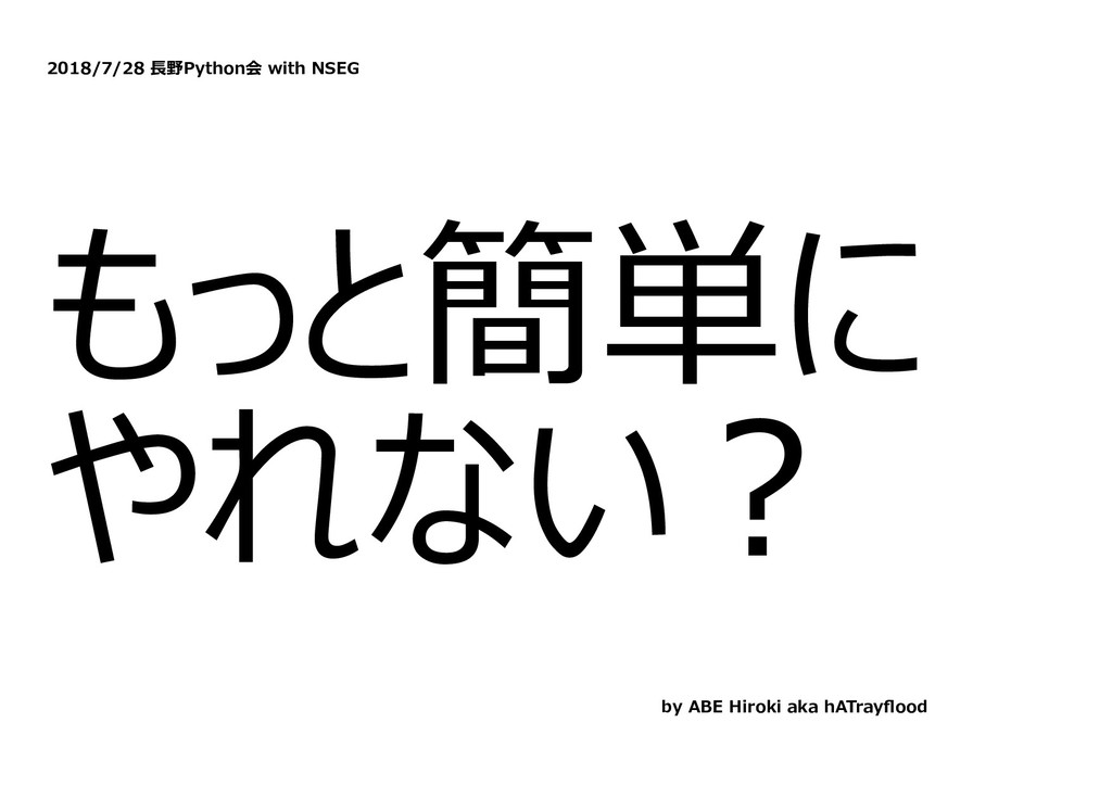 2018/7/28 ⻑野Python会 with NSEG もっと簡単に やれない︖ by A...