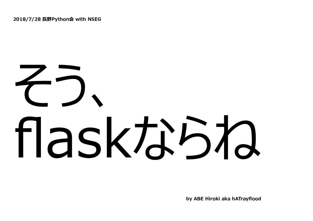 2018/7/28 ⻑野Python会 with NSEG そう、 flaskならね by AB...