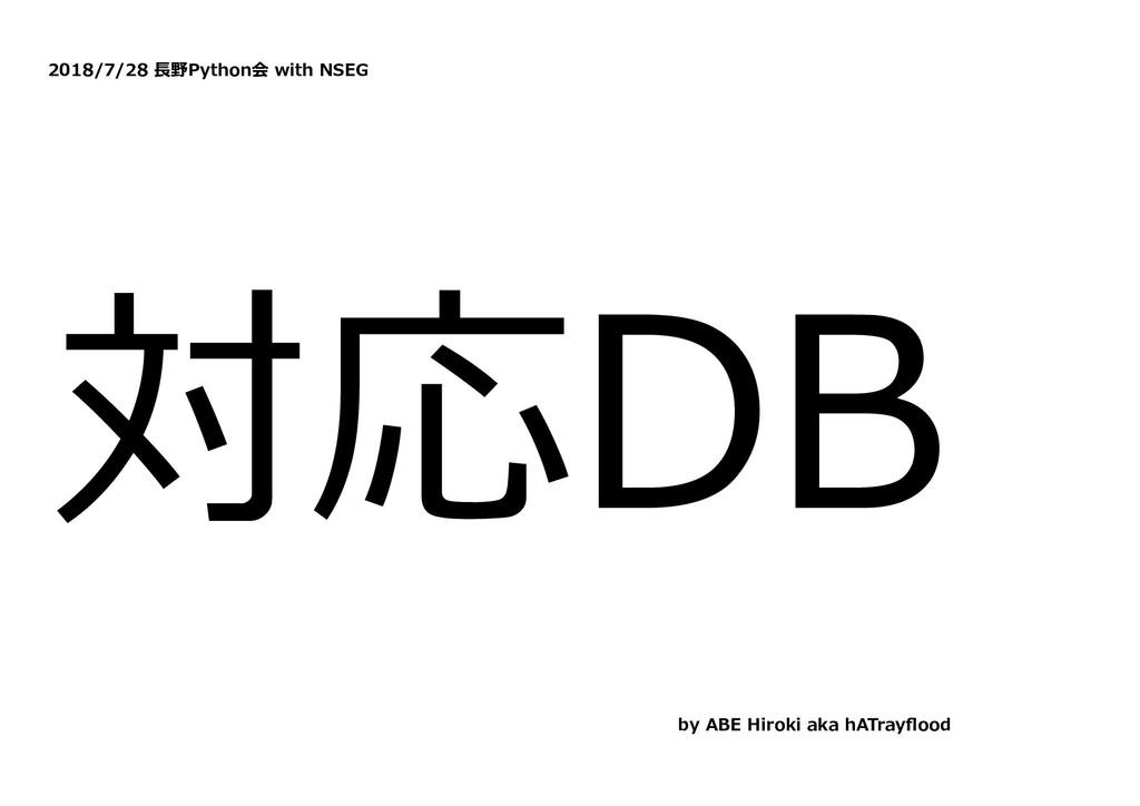2018/7/28 ⻑野Python会 with NSEG 対応DB by ABE Hirok...