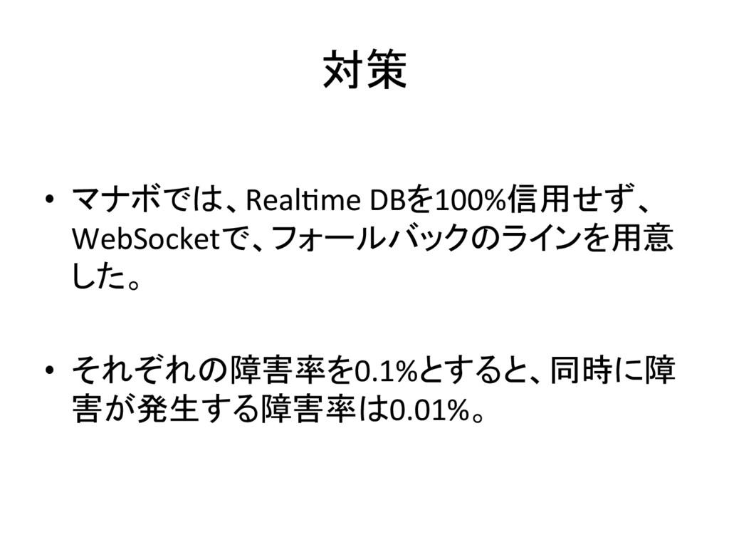 対策 • マナボでは、RealIme DBを100%信用せず、 WebSocket...