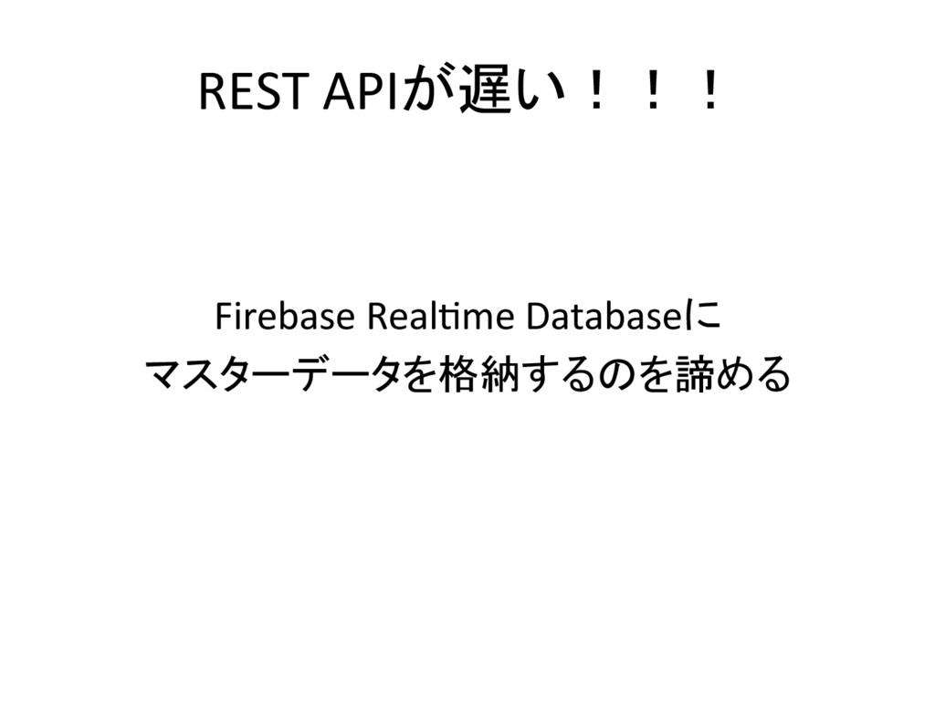 REST APIが遅い!!!     Firebase RealI...