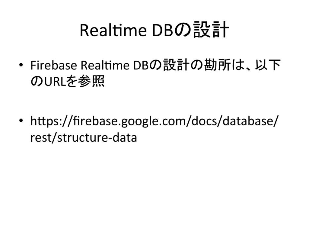 RealIme DBの設計 • Firebase RealIme DB...