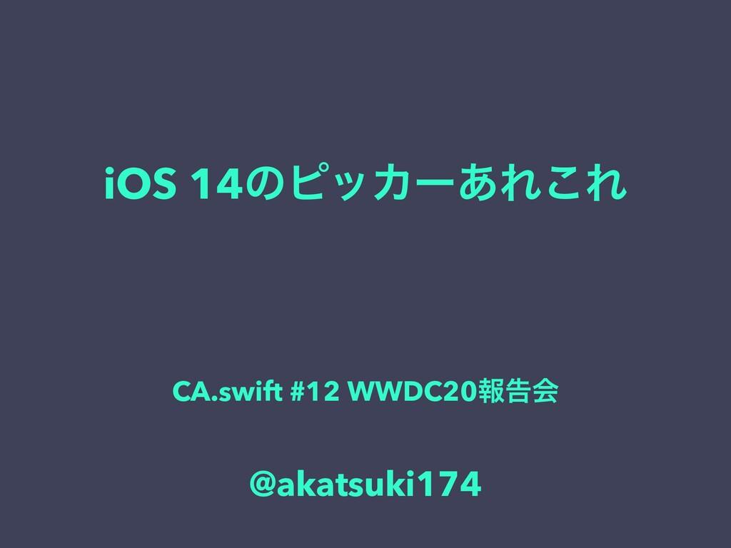 iOS 14ͷϐοΧʔ͋Ε͜Ε CA.swift #12 WWDC20ใࠂձ @akatsuk...