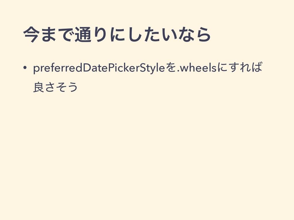 ࠓ·Ͱ௨Γʹ͍ͨ͠ͳΒ • preferredDatePickerStyleΛ.wheelsʹ...