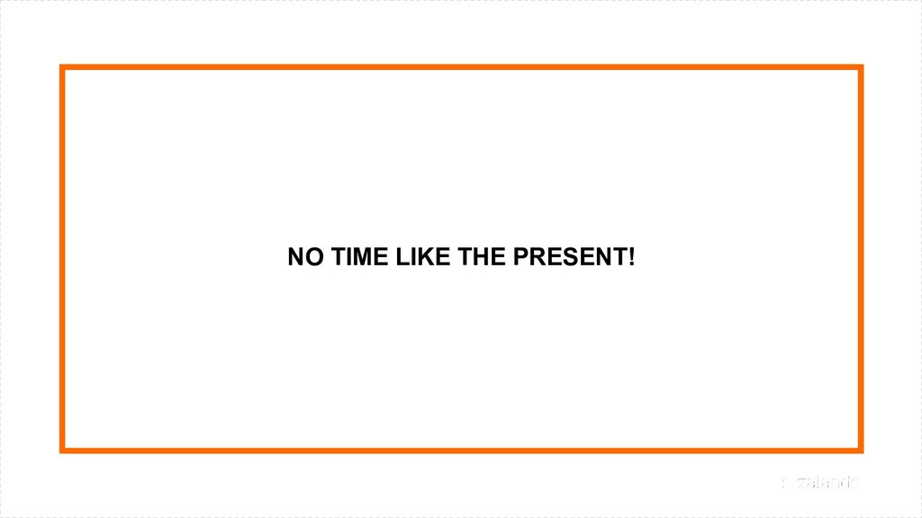 NO TIME LIKE THE PRESENT!