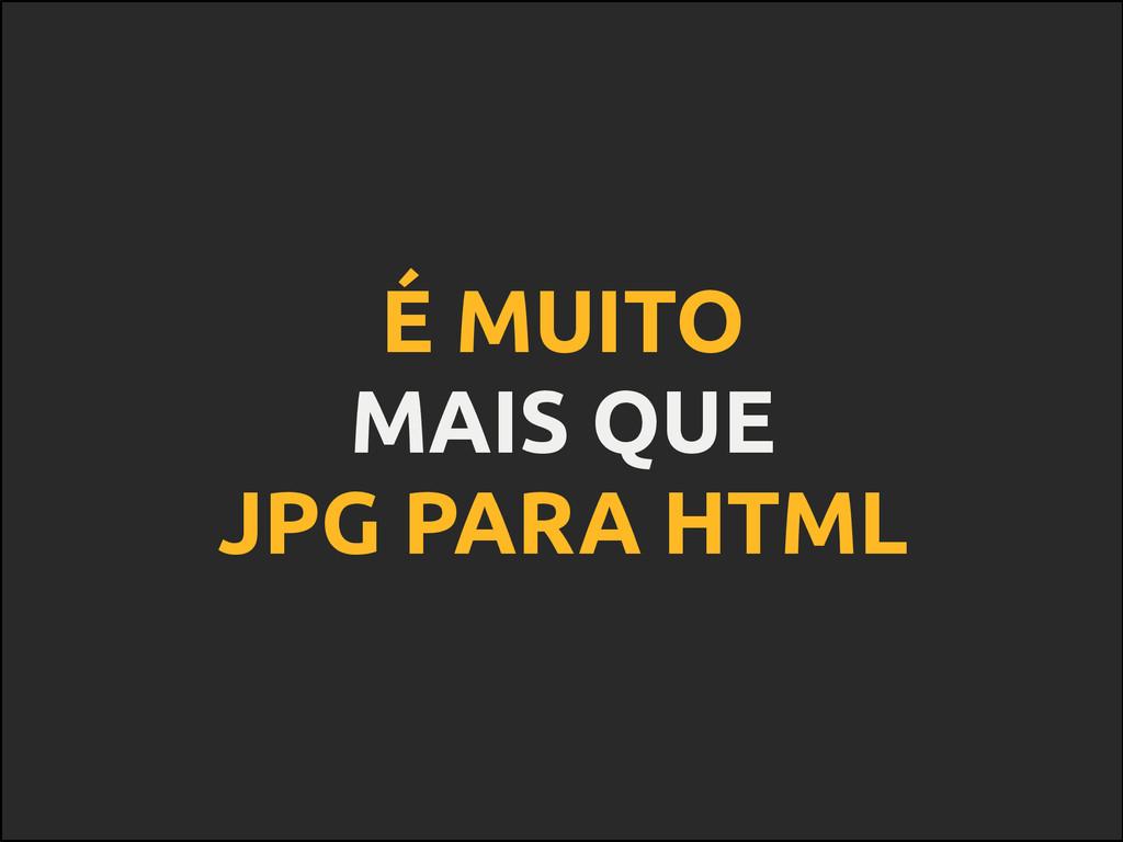 É MUITO MAIS QUE JPG PARA HTML