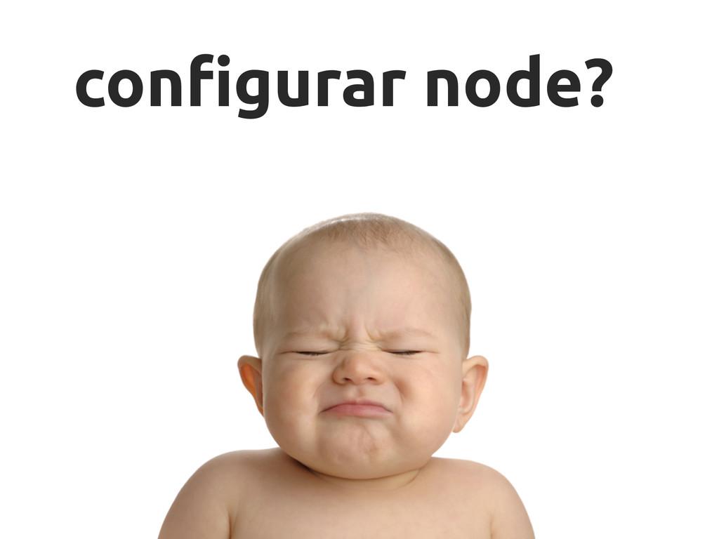 """con""""gurar node?"""