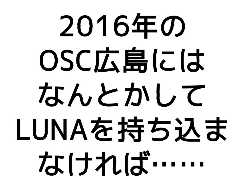 2016年の OSC広島には なんとかして LUNAを持ち込ま なければ……