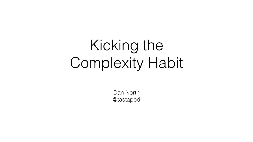 Kicking the Complexity Habit Dan North @tastapod