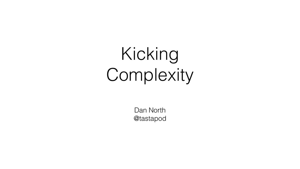Kicking Complexity Dan North @tastapod