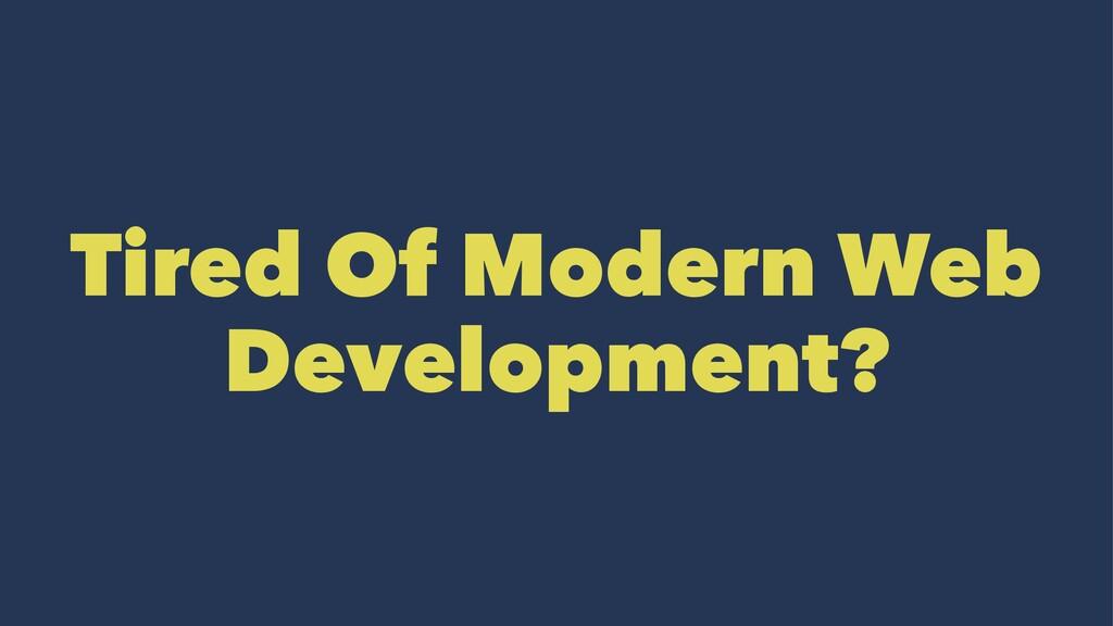 Tired Of Modern Web Development?