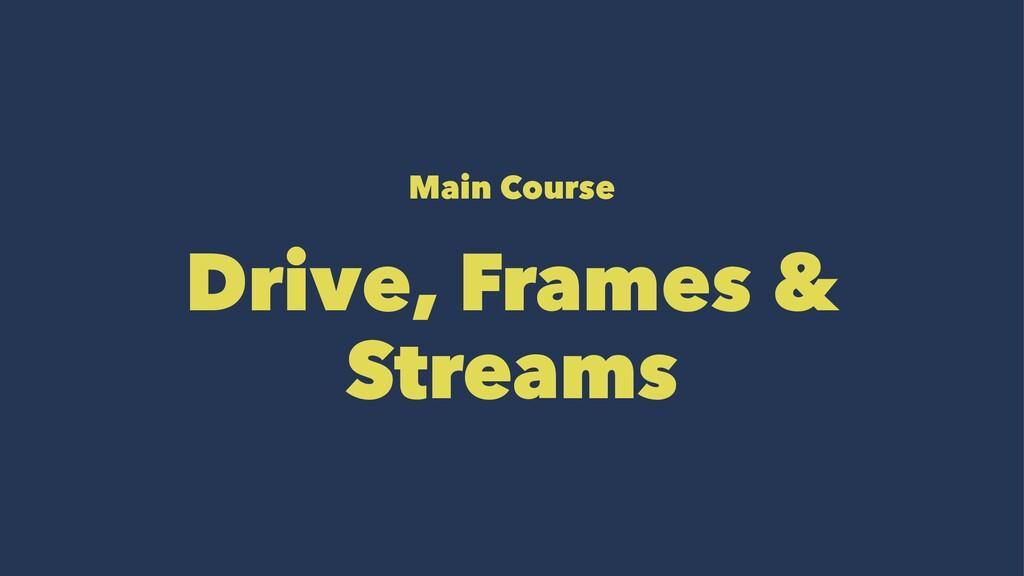Main Course Drive, Frames & Streams