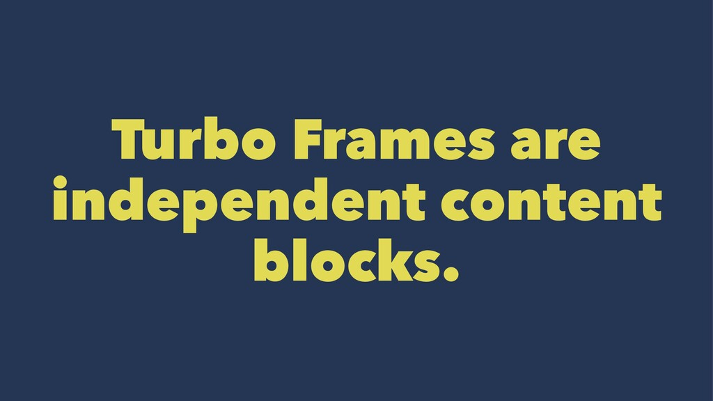 Turbo Frames are independent content blocks.