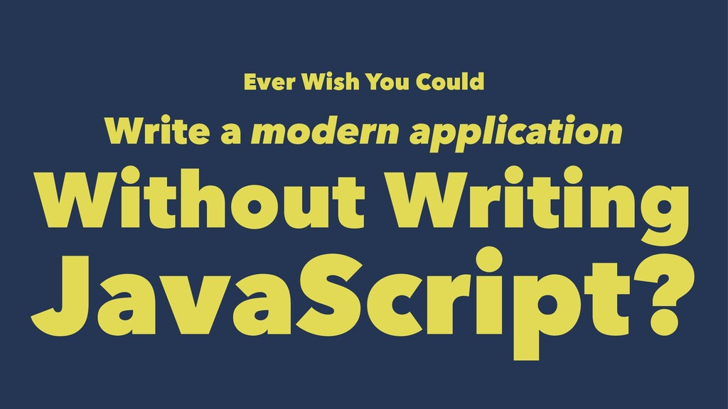 Ever Wish You Could Write a modern application ...