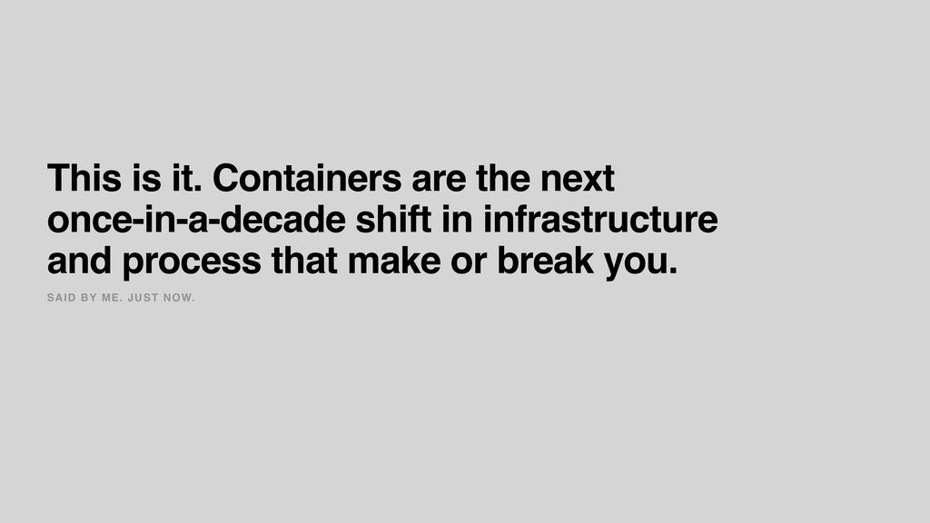 SAID BY ME. JUST NOW. This is it. Containers ar...