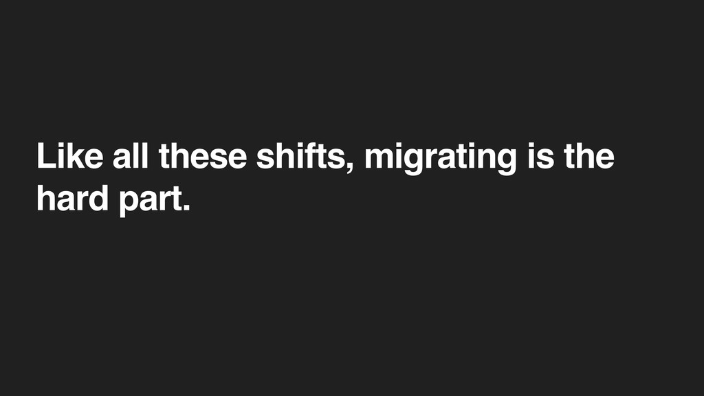 Like all these shifts, migrating is the hard pa...