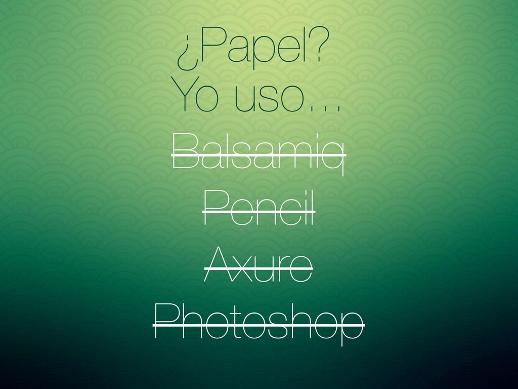 ¿Papel? Yo uso... Balsamiq Pencil Axure Photosh...