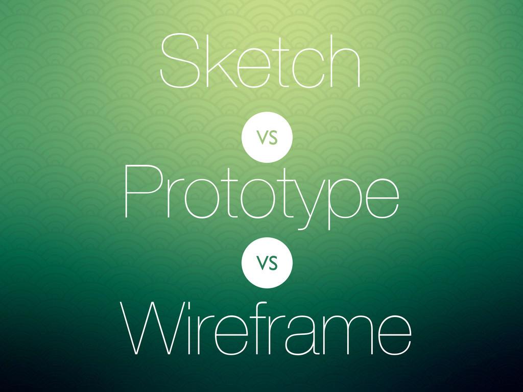 Sketch Prototype Wireframe VS VS