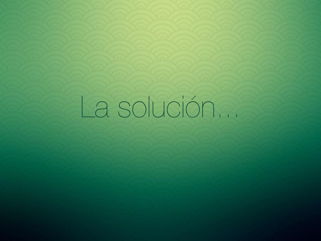 La solución...