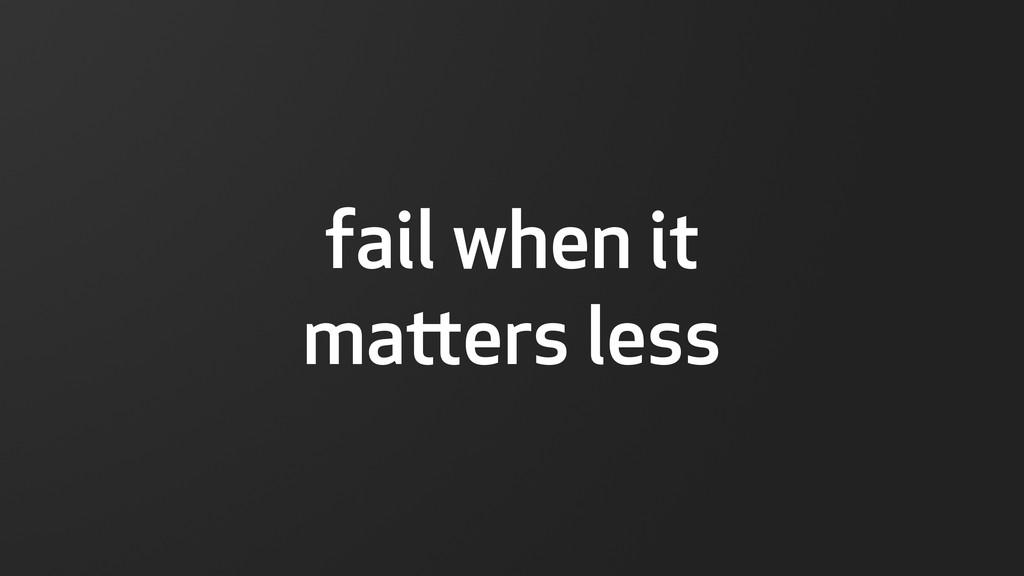 fail when it maers less