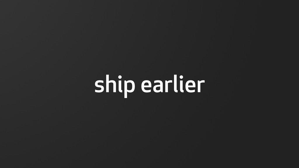 ship earlier