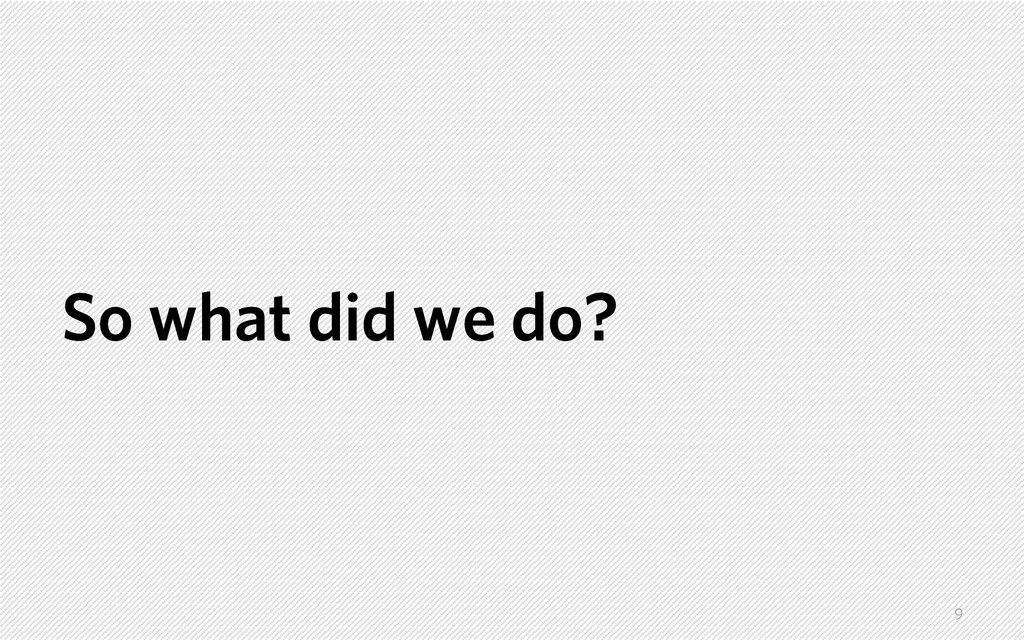 So what did we do? 9