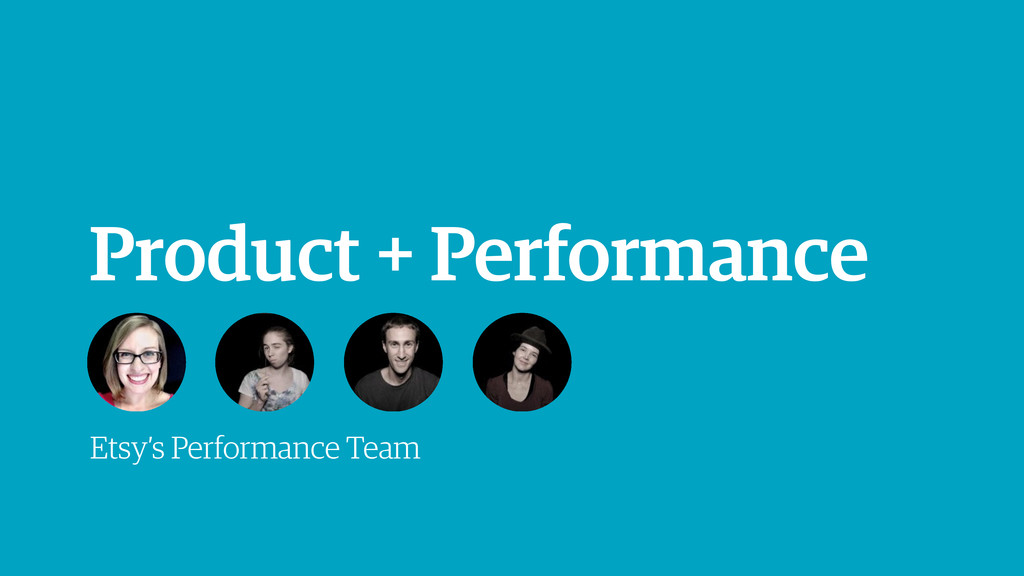 Product + Performance Etsy's Performance Team
