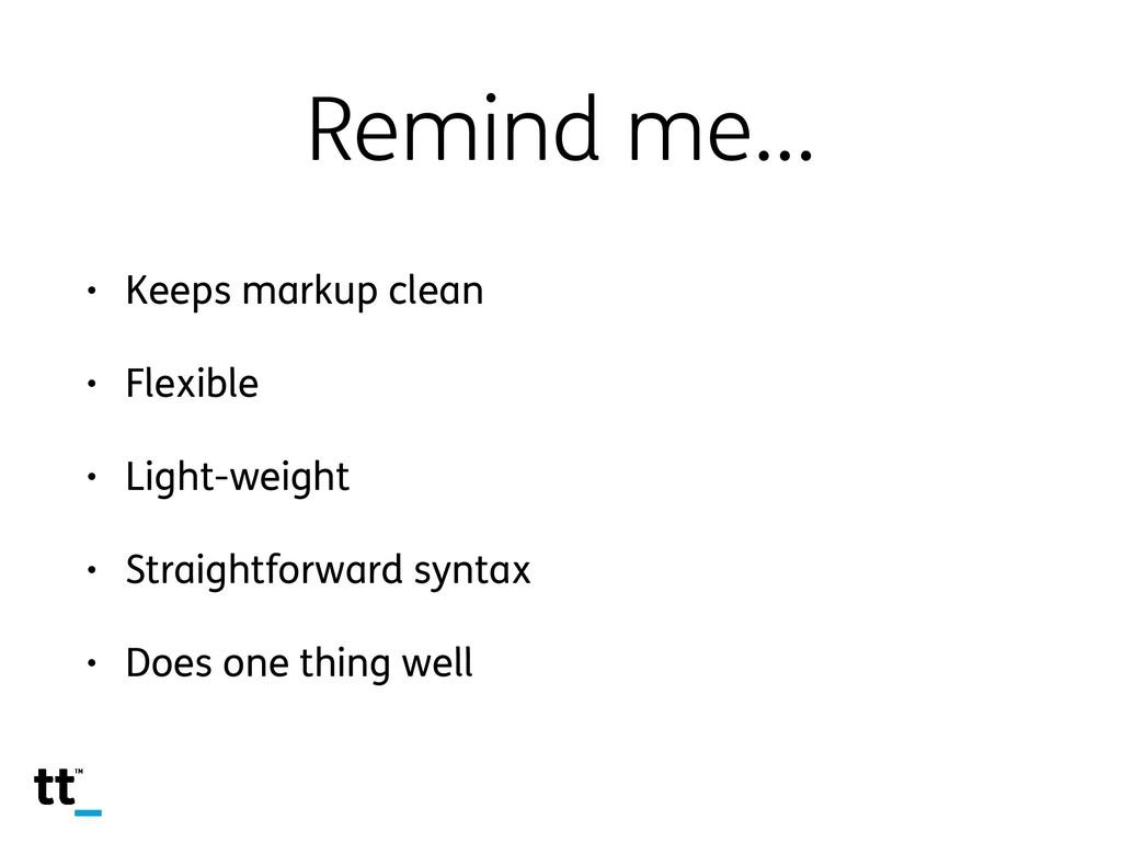 Remind me… • Keeps markup clean • Flexible • Li...