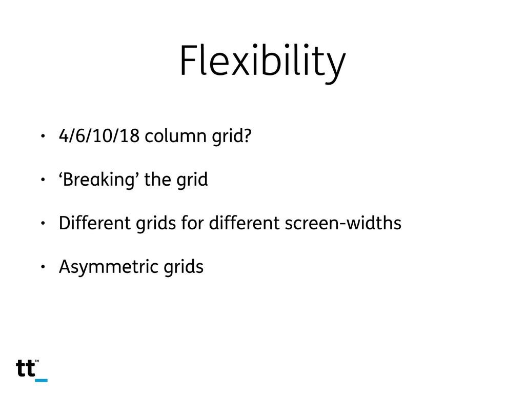 Flexibility • 4/6/10/18 column grid? • 'Breakin...