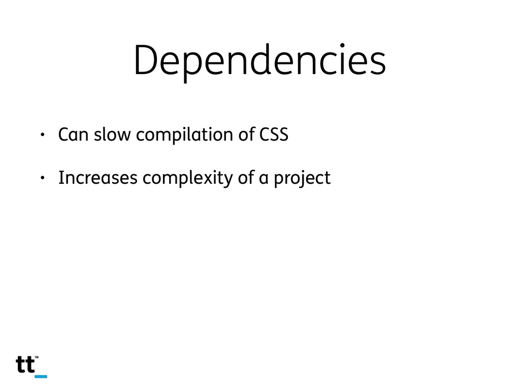 Dependencies • Can slow compilation of CSS • In...