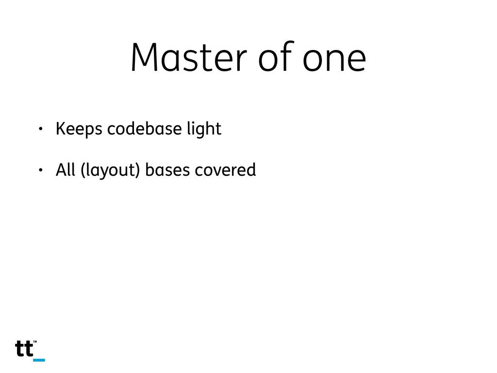 Master of one • Keeps codebase light • All (lay...