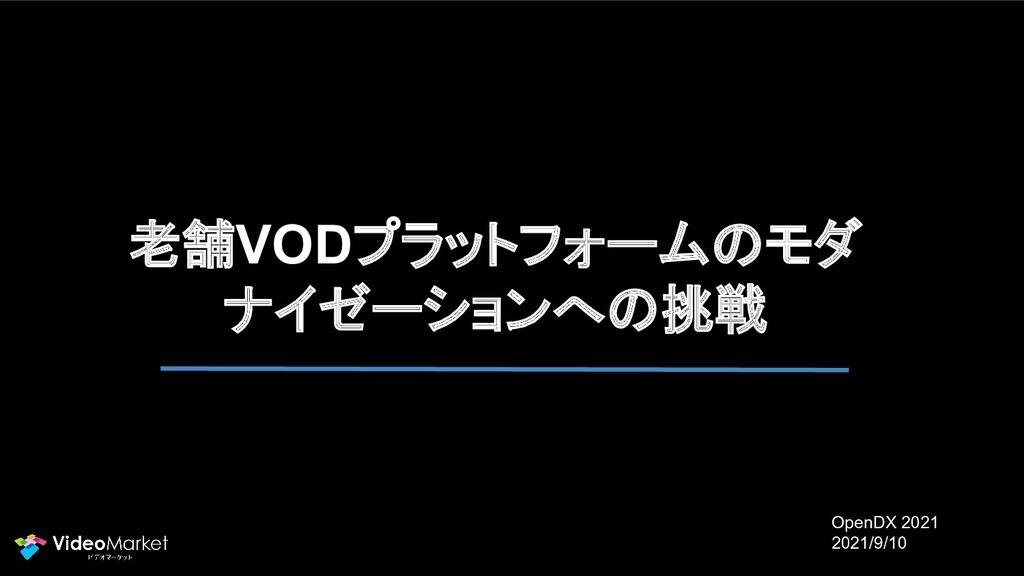 老舗VODプラットフォームのモダ ナイゼーションへの挑戦 OpenDX 2021 2021/9...
