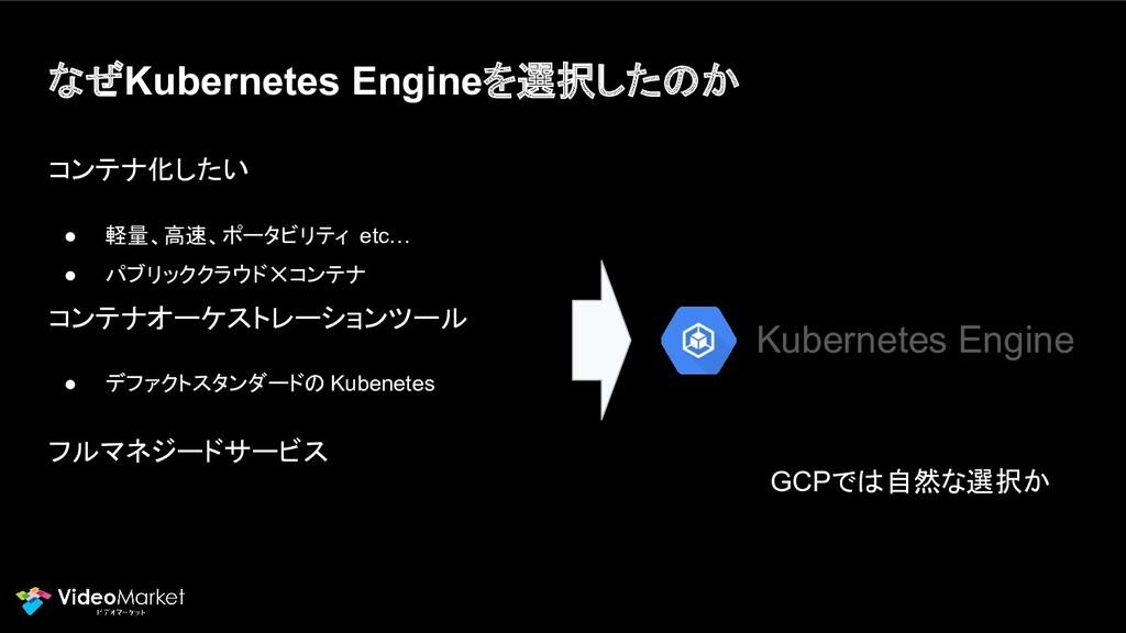 なぜKubernetes Engineを選択したのか コンテナ化したい ● 軽量、高速、ポータ...
